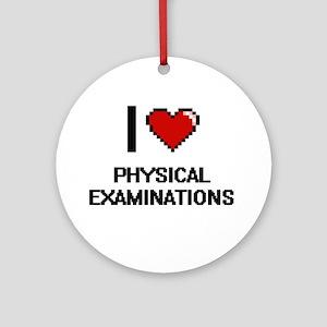 I Love Physical Examinations Digita Round Ornament