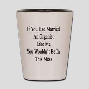If You Had Married An Organist Like Me  Shot Glass