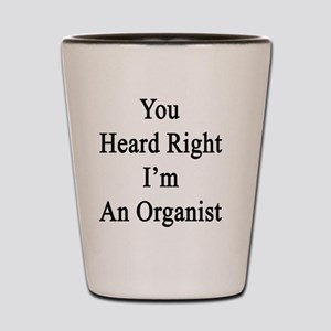 You Heard Right I'm An Organist  Shot Glass