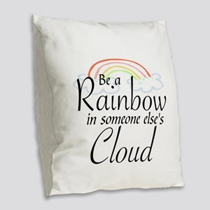 BE A RAINBOW IN SOMEONE ELSE'S Burlap Throw Pillow