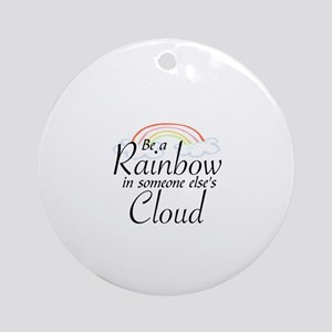 BE A RAINBOW IN SOMEONE ELSE'S CLOU Round Ornament