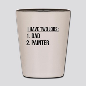 Two Jobs Dad And Painter Shot Glass