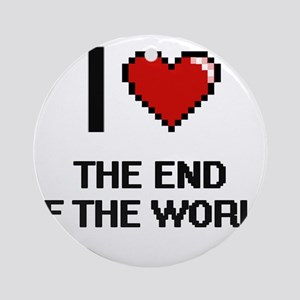 I love The End Of The World digital Round Ornament