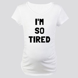 I'm so tired I'm not tired Maternity T-Shirt