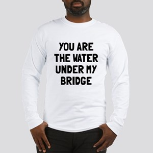 Water under my bridge Long Sleeve T-Shirt