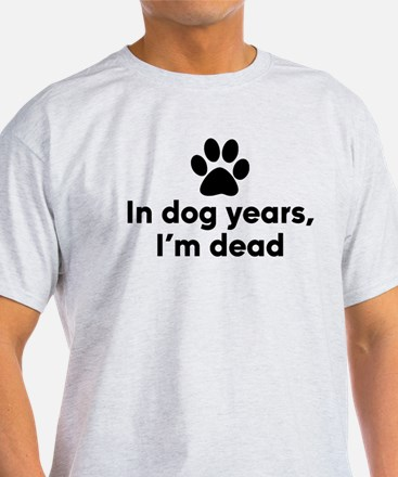 In Dog Years I'm Dead T-Shirt
