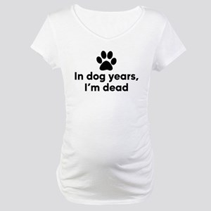In Dog Years I'm Dead Maternity T-Shirt
