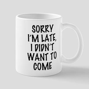 Sorry I'm Late, I Didn't Want To 11 oz Ceramic Mug