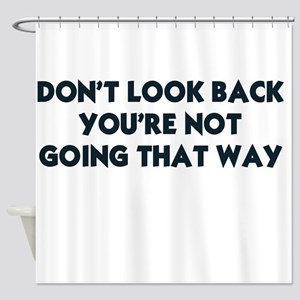 DON'T LOOK BACK YOU'RE NOT GOING TH Shower Curtain