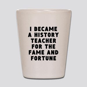 History Teacher Fame And Fortune Shot Glass