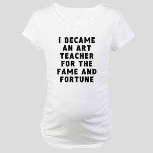 Art Teacher Fame And Fortune Maternity T-Shirt