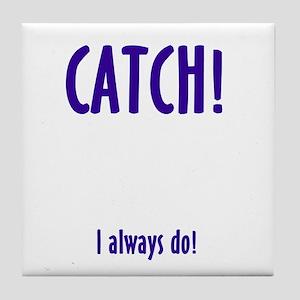 CATCH! I ALWAYS DO Tile Coaster