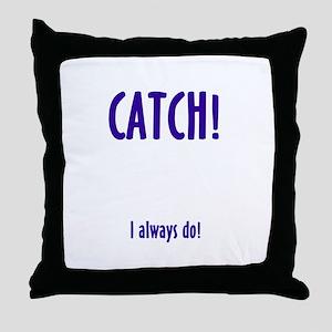 CATCH! I ALWAYS DO Throw Pillow