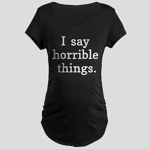 I Say Horrible Things Maternity T-Shirt