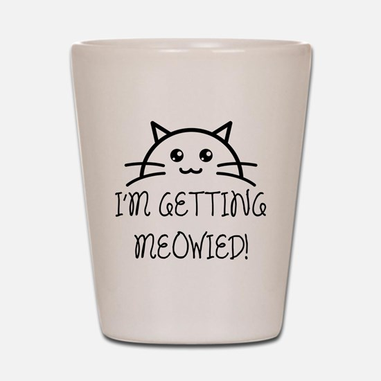 I'm Getting Meowied Shot Glass