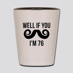 Well If You Mustache Im 76 Shot Glass