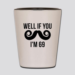 Well If You Mustache Im 69 Shot Glass