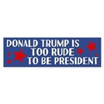 Trump Is Too Rude To Be President Bumper Sticker