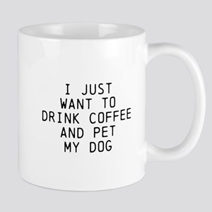 I JUST WANT TO DRINK COFFEE AND PET MY DOG Mugs
