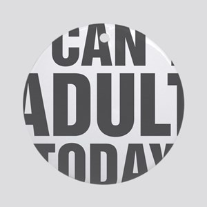 I Can't Adult Today Round Ornament