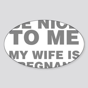 Be Nice To Me My Wife Is Pregnant Sticker (Oval)