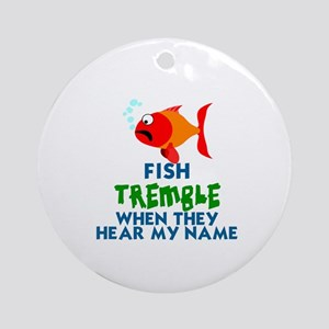 FISH TREMBLE WHEN THEY HEAR MY NAME Round Ornament