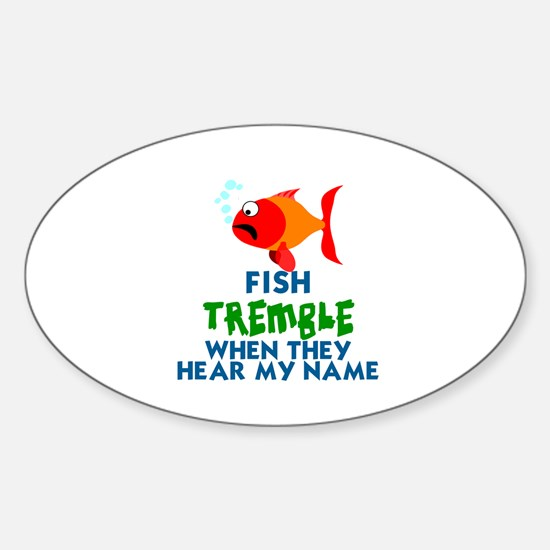 FISH TREMBLE WHEN THEY HEAR MY NAME Sticker (Oval)