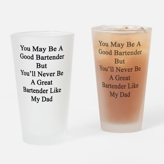 You May Be A Good Bartender But You Drinking Glass
