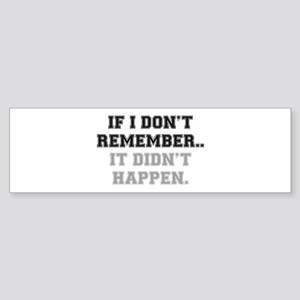 IF I DONT REMEMBER, IT DIDN'T HAPPE Bumper Sticker