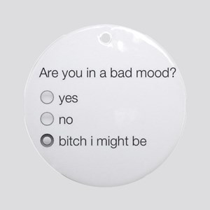 Are you in a bad mood ? Round Ornament