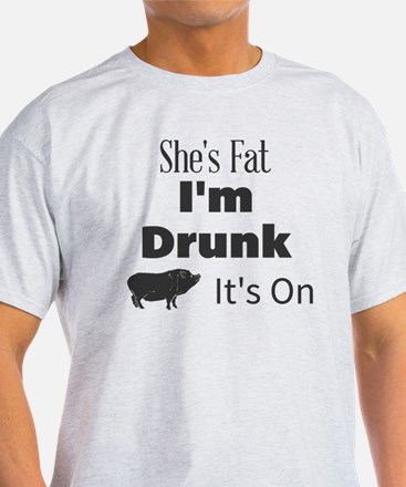 She's Fat I'm Drunk It's On T-Shirt