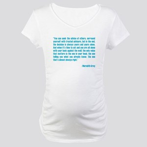 MEREDITH QUOTE Maternity T-Shirt