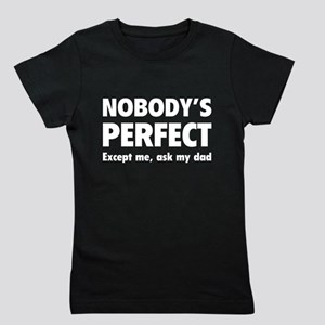 Nobody's perfect...Except me, ask my dad Girl's Te