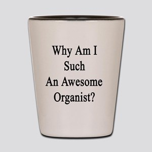Why Am I Such An Awesome Organist?   Shot Glass