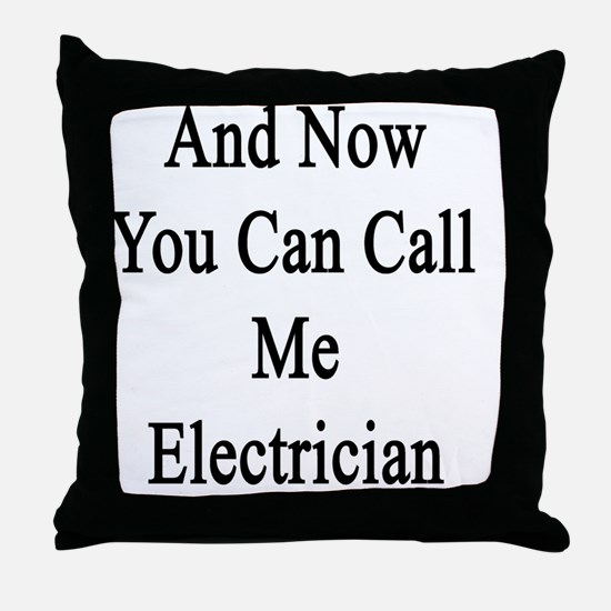 And Now You Can Call Me Electrician  Throw Pillow