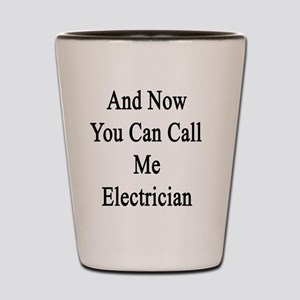 And Now You Can Call Me Electrician  Shot Glass