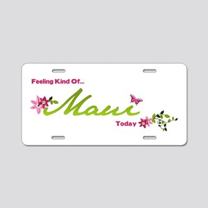 FeelingKindOfMauiToday Aluminum License Plate