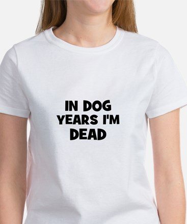 In dog years I'm dead Women's T-Shirt