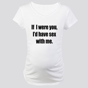 If i were you, i'd have sex Maternity T-Shirt