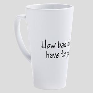 HowBadDoesItHaveToGet 17 oz Latte Mug