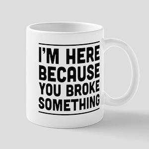 I'm Here Because You Broke Something Mugs