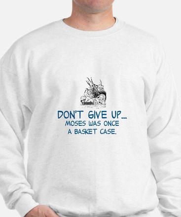 DON'T GIVE UP, MOSES WAS ONCE A BASKET  Sweatshirt