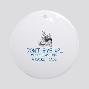 DON'T GIVE UP, MOSES WAS ONCE A BAS Round Ornament