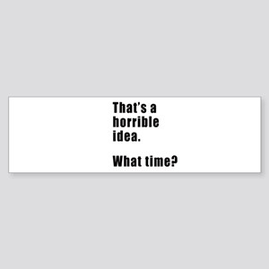 That's a horrible idea. What time? Bumper Sticker