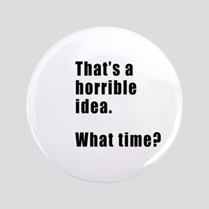That's a horrible idea. What time? Button