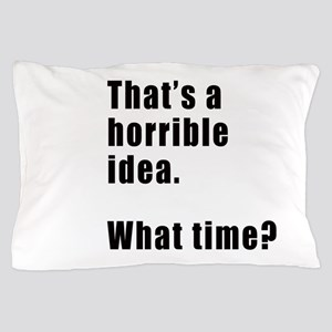 That's a horrible idea. What time? Pillow Case