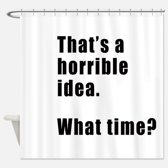 That's a horrible idea. What time? Shower Curtain