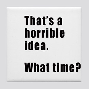That's a horrible idea. What time? Tile Coaster