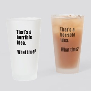 That's a horrible idea. What time? Drinking Glass