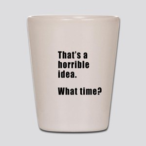 That's a horrible idea. What time? Shot Glass